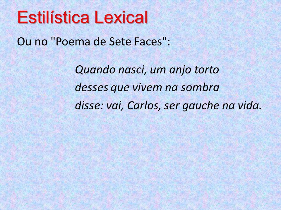 Estilística Lexical Ou no Poema de Sete Faces : Quando nasci, um anjo torto desses que vivem na sombra disse: vai, Carlos, ser gauche na vida.