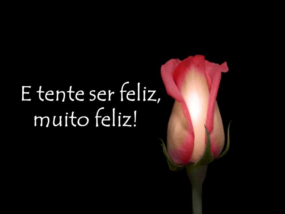 E tente ser feliz, muito feliz!