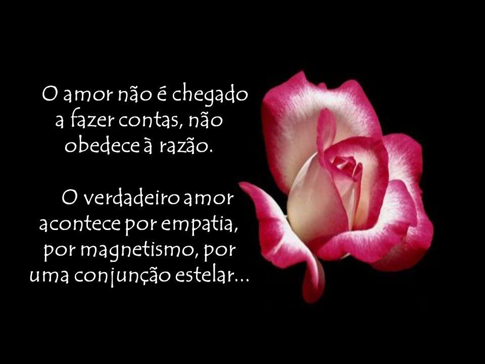O amor não é chegado a fazer contas, não obedece à razão.
