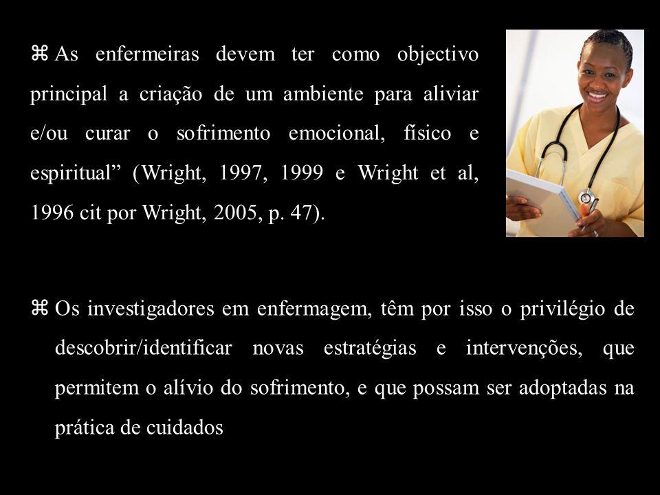 As enfermeiras devem ter como objectivo principal a criação de um ambiente para aliviar e/ou curar o sofrimento emocional, físico e espiritual (Wright, 1997, 1999 e Wright et al, 1996 cit por Wright, 2005, p. 47).