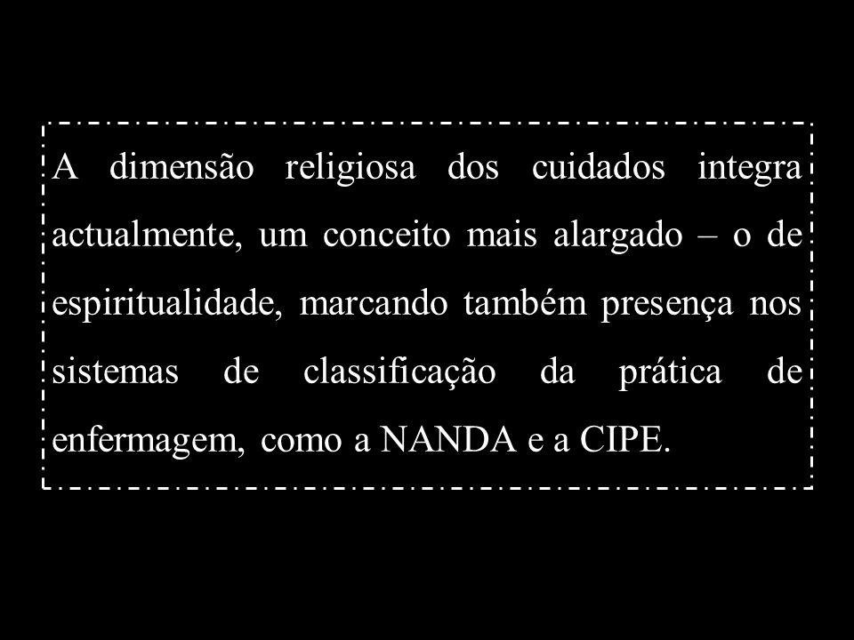 A dimensão religiosa dos cuidados integra actualmente, um conceito mais alargado – o de espiritualidade, marcando também presença nos sistemas de classificação da prática de enfermagem, como a NANDA e a CIPE.