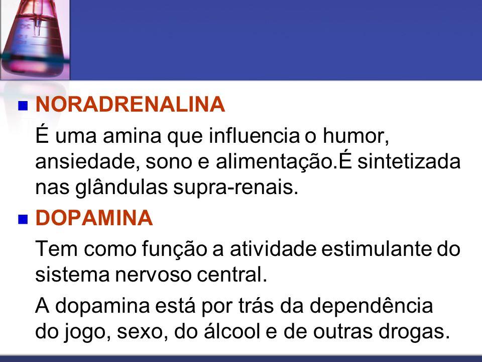 NORADRENALINA É uma amina que influencia o humor, ansiedade, sono e alimentação.É sintetizada nas glândulas supra-renais.