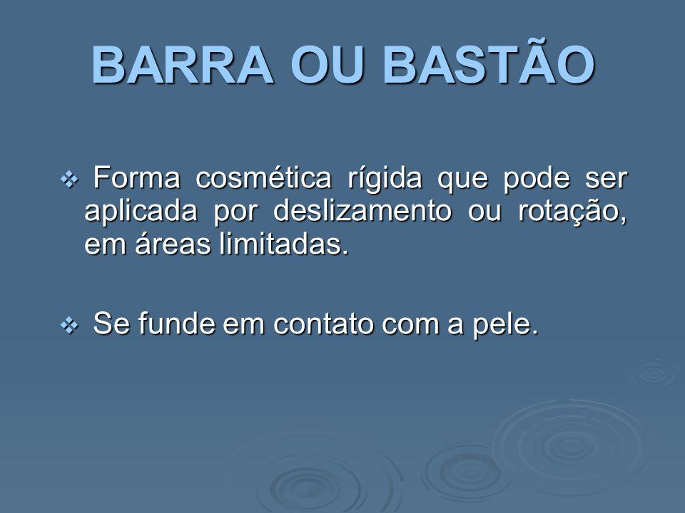 BARRA OU BASTÃO Forma cosmética rígida que pode ser aplicada por deslizamento ou rotação, em áreas limitadas.