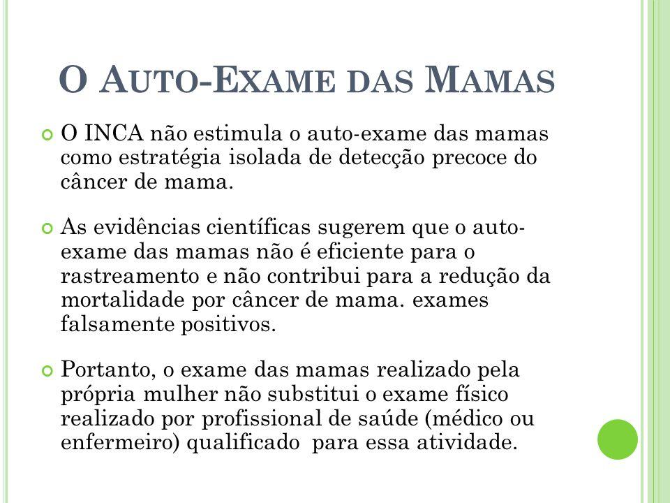 O Auto-Exame das Mamas O INCA não estimula o auto-exame das mamas como estratégia isolada de detecção precoce do câncer de mama.