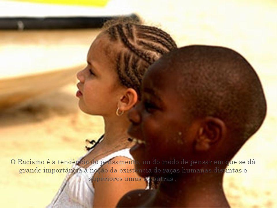 O Racismo é a tendência do pensamento, ou do modo de pensar em que se dá grande importância á noção da existência de raças humanas distintas e superiores umas ás outras .