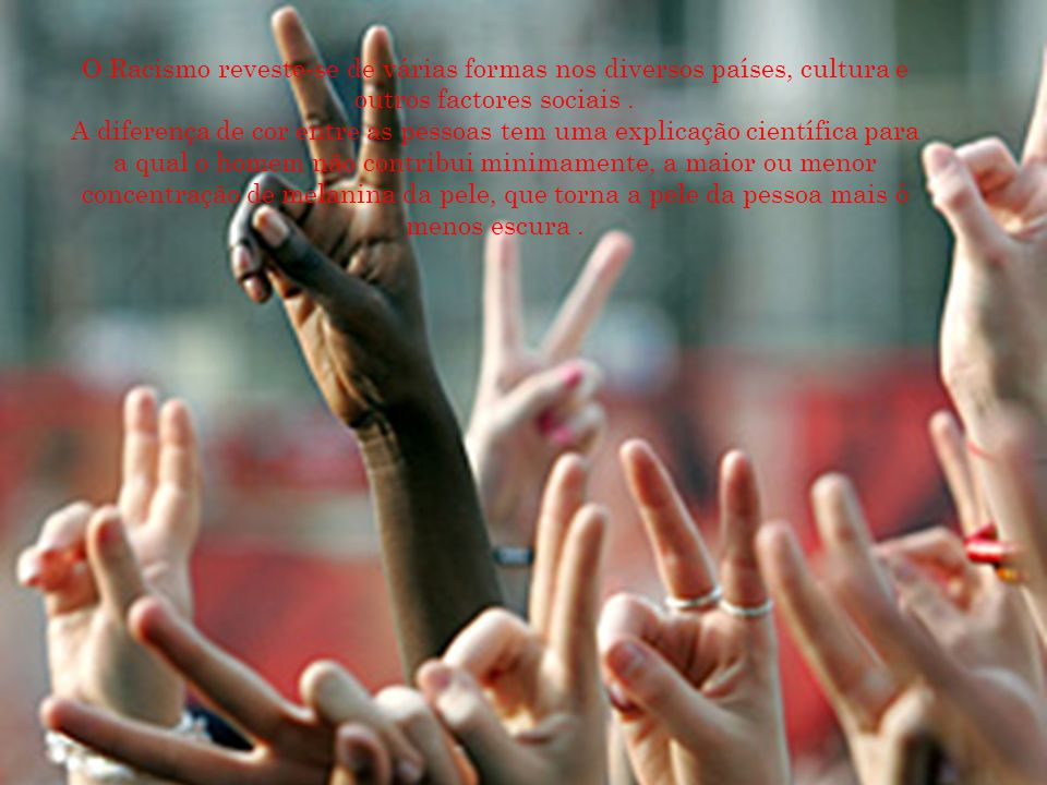 O Racismo reveste-se de várias formas nos diversos países, cultura e outros factores sociais .