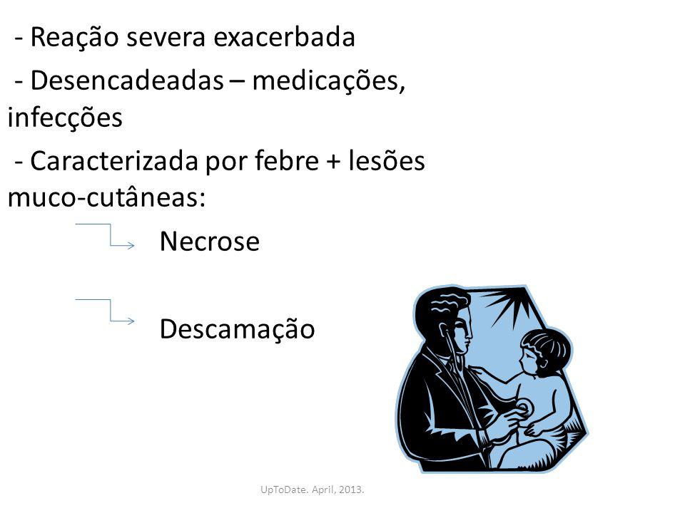 - Reação severa exacerbada - Desencadeadas – medicações, infecções - Caracterizada por febre + lesões muco-cutâneas: Necrose Descamação