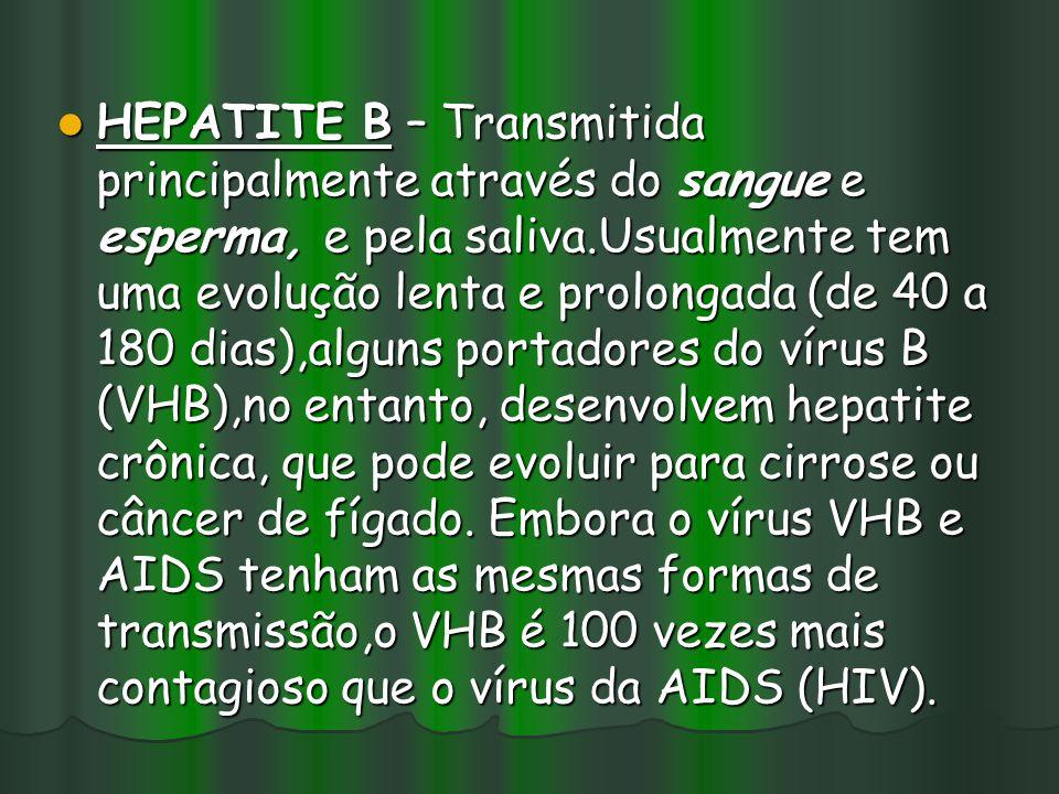 HEPATITE B – Transmitida principalmente através do sangue e esperma, e pela saliva.Usualmente tem uma evolução lenta e prolongada (de 40 a 180 dias),alguns portadores do vírus B (VHB),no entanto, desenvolvem hepatite crônica, que pode evoluir para cirrose ou câncer de fígado.