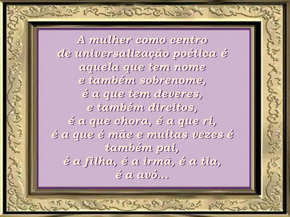 A mulher como centro de universalização poética é aquela que tem nome e também sobrenome, é a que tem deveres, e também direitos, é a que chora, é a que ri, é a que é mãe e muitas vezes é também pai, é a filha, é a irmã, é a tia, é a avó...