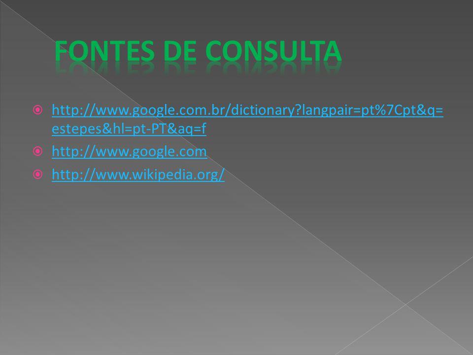 Fontes de Consulta http://www.google.com.br/dictionary langpair=pt%7Cpt&q=estepes&hl=pt-PT&aq=f. http://www.google.com.
