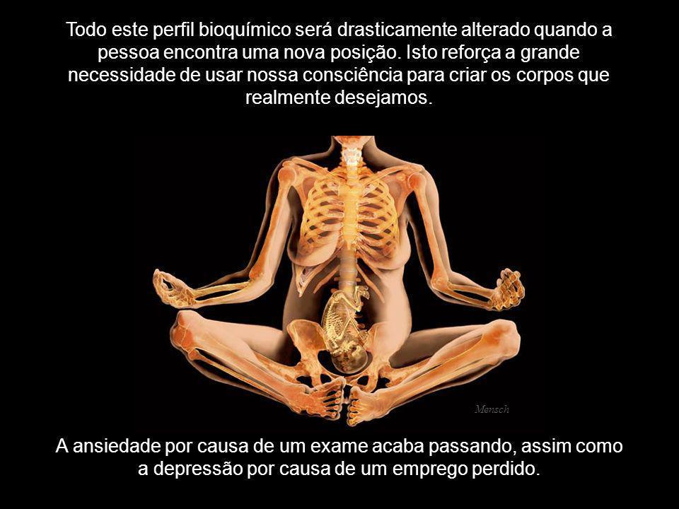 Todo este perfil bioquímico será drasticamente alterado quando a pessoa encontra uma nova posição. Isto reforça a grande necessidade de usar nossa consciência para criar os corpos que realmente desejamos.