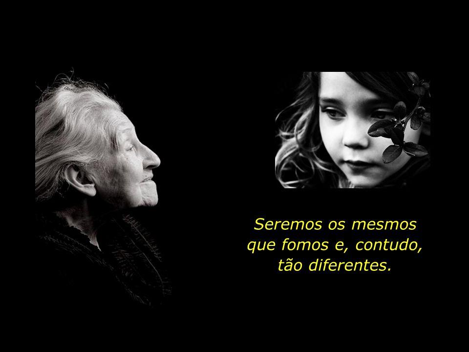 Seremos os mesmos que fomos e, contudo, tão diferentes.