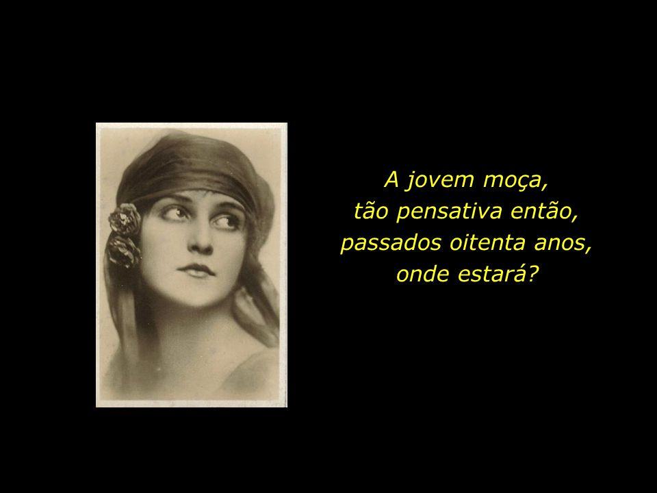 A jovem moça, tão pensativa então, passados oitenta anos, onde estará