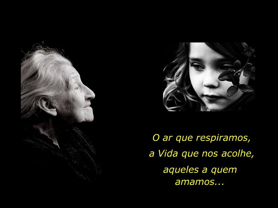 O ar que respiramos, a Vida que nos acolhe, aqueles a quem amamos...