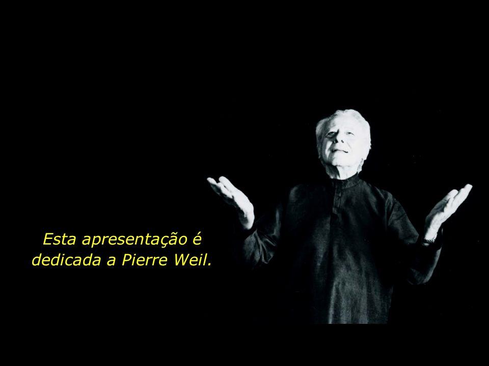 Esta apresentação é dedicada a Pierre Weil.