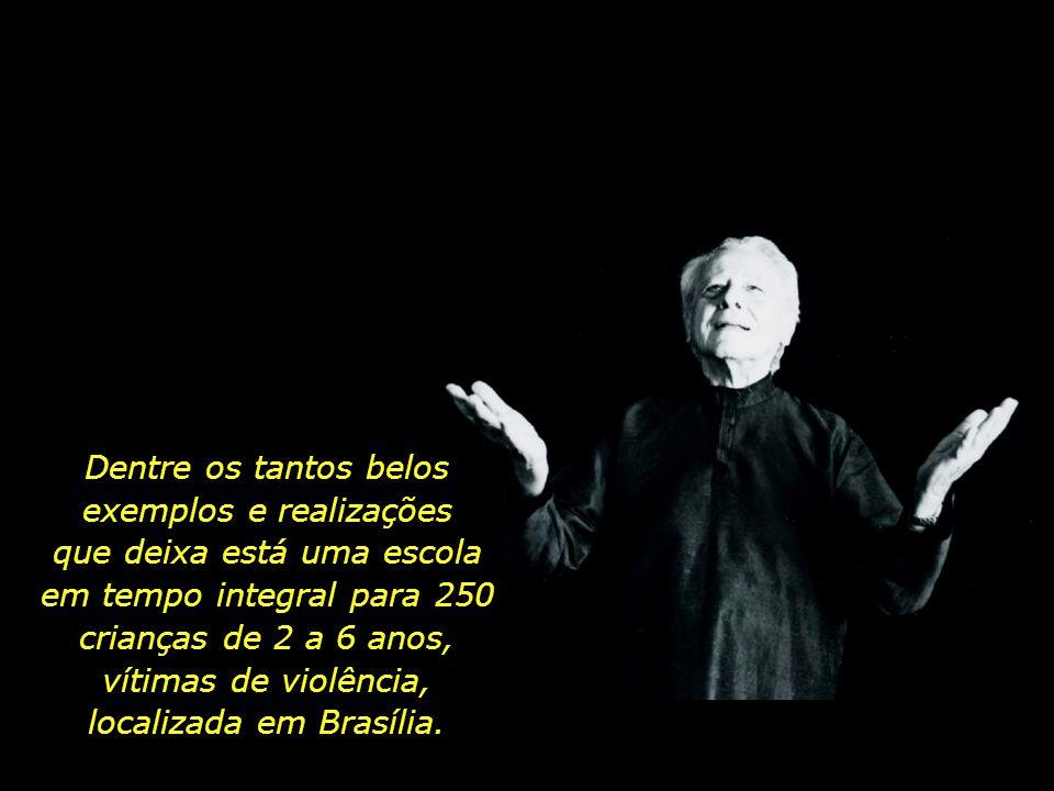 Dentre os tantos belos exemplos e realizações que deixa está uma escola em tempo integral para 250 crianças de 2 a 6 anos, vítimas de violência, localizada em Brasília.