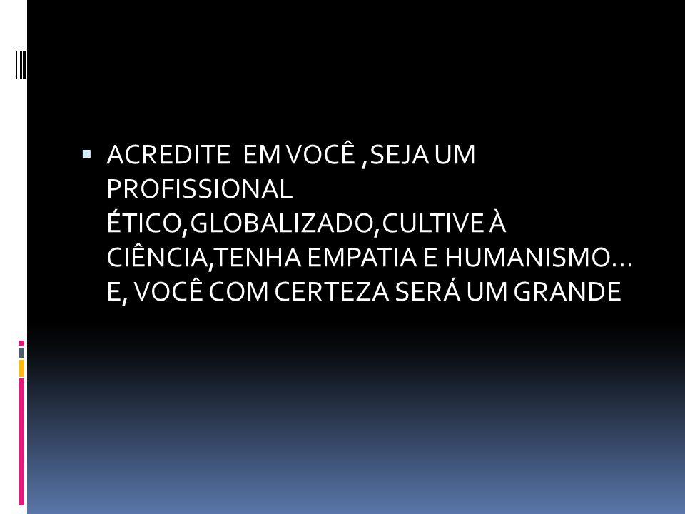 ACREDITE EM VOCÊ ,SEJA UM PROFISSIONAL ÉTICO,GLOBALIZADO,CULTIVE À CIÊNCIA,TENHA EMPATIA E HUMANISMO...