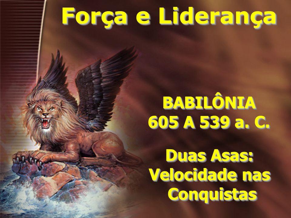 Força e Liderança BABILÔNIA 605 A 539 a. C. Duas Asas: Velocidade nas