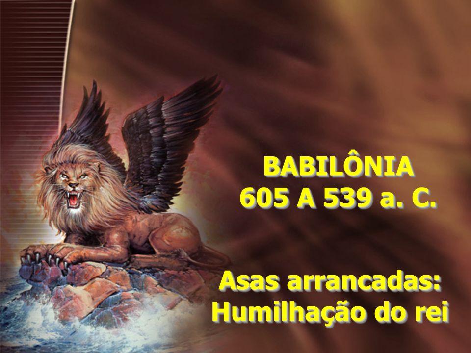 BABILÔNIA 605 A 539 a. C. Asas arrancadas: Humilhação do rei