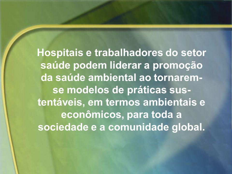 Hospitais e trabalhadores do setor saúde podem liderar a promoção da saúde ambiental ao tornarem-se modelos de práticas sustentáveis, em termos ambientais e econômicos, para toda a sociedade e a comunidade global.