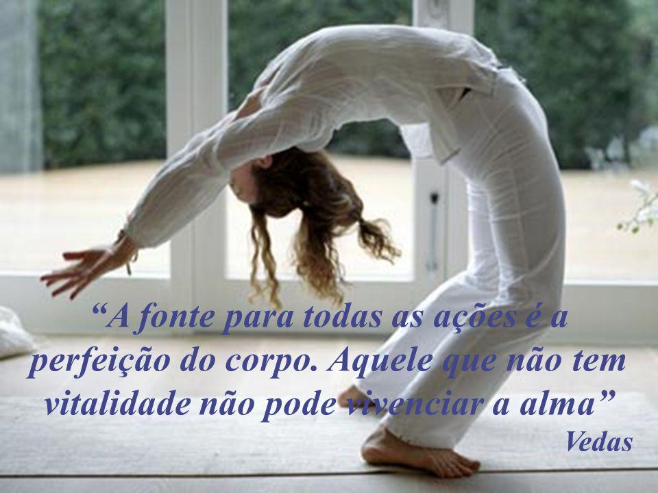 A fonte para todas as ações é a perfeição do corpo
