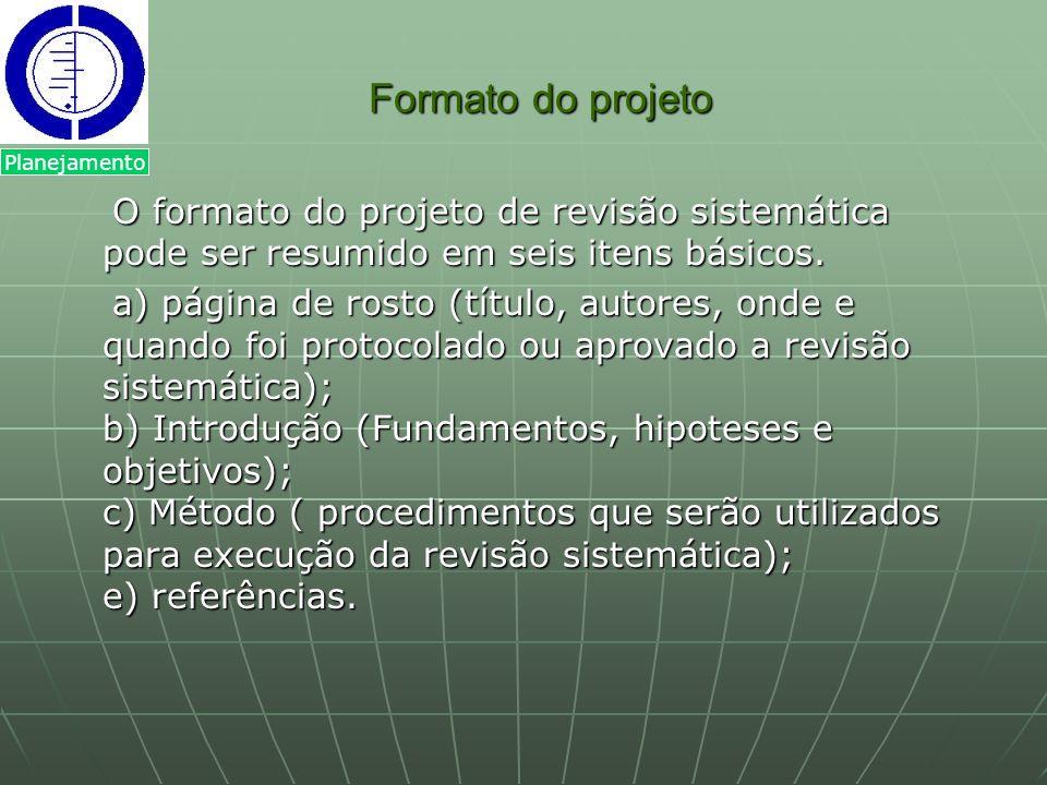 Formato do projeto Planejamento. O formato do projeto de revisão sistemática pode ser resumido em seis itens básicos.