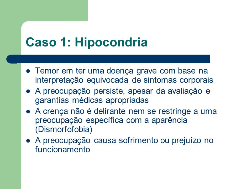 Caso 1: Hipocondria Temor em ter uma doença grave com base na interpretação equivocada de sintomas corporais.