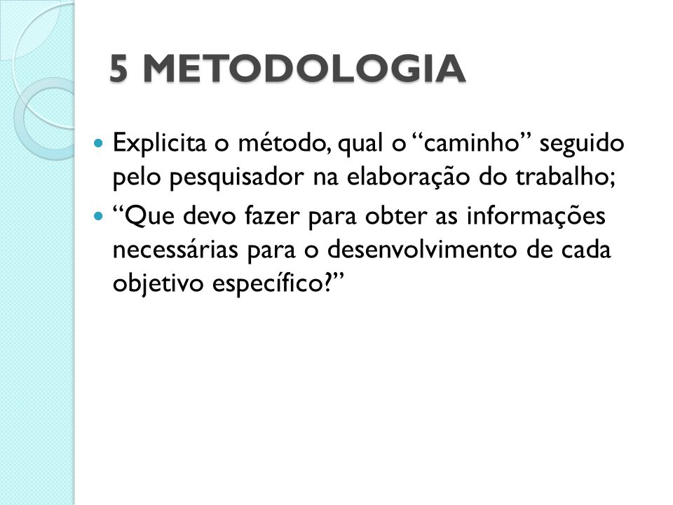 5 METODOLOGIA Explicita o método, qual o caminho seguido pelo pesquisador na elaboração do trabalho;