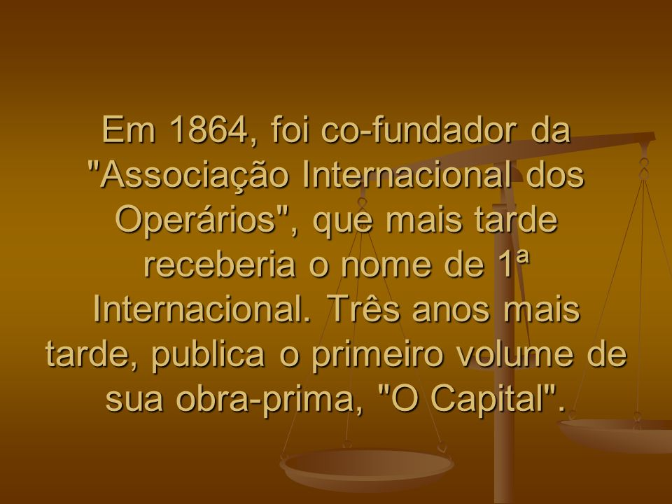 Em 1864, foi co-fundador da Associação Internacional dos Operários , que mais tarde receberia o nome de 1ª Internacional.