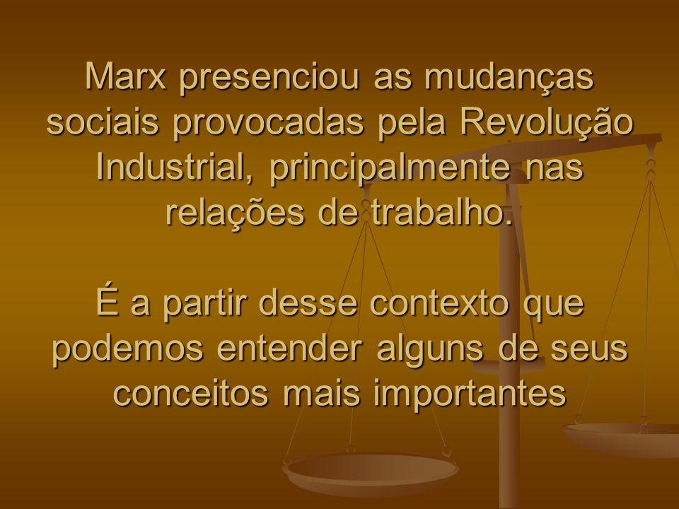 Marx presenciou as mudanças sociais provocadas pela Revolução Industrial, principalmente nas relações de trabalho.