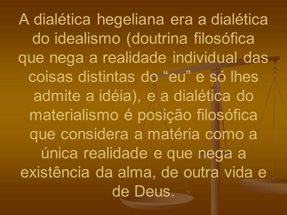 A dialética hegeliana era a dialética do idealismo (doutrina filosófica que nega a realidade individual das coisas distintas do eu e só lhes admite a idéia), e a dialética do materialismo é posição filosófica que considera a matéria como a única realidade e que nega a existência da alma, de outra vida e de Deus.