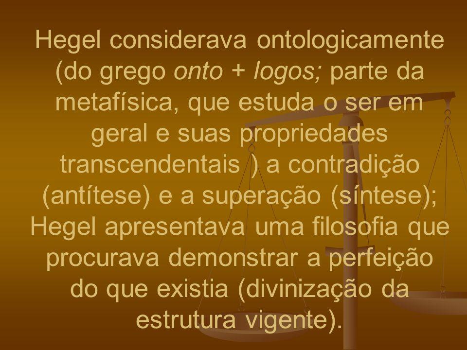 Hegel considerava ontologicamente (do grego onto + logos; parte da metafísica, que estuda o ser em geral e suas propriedades transcendentais ) a contradição (antítese) e a superação (síntese); Hegel apresentava uma filosofia que procurava demonstrar a perfeição do que existia (divinização da estrutura vigente).