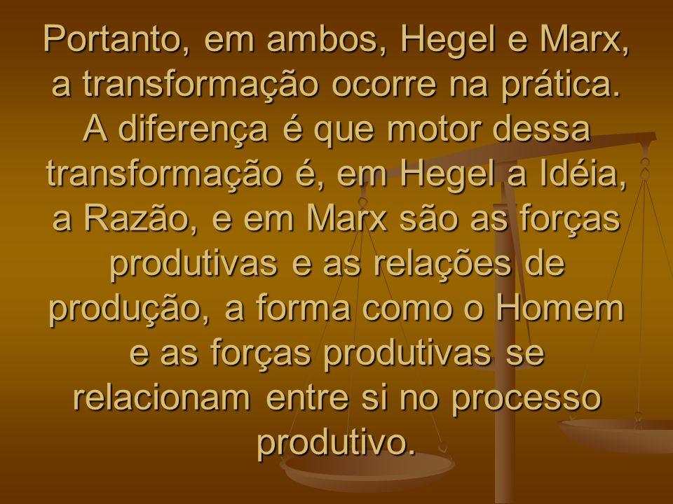 Portanto, em ambos, Hegel e Marx, a transformação ocorre na prática