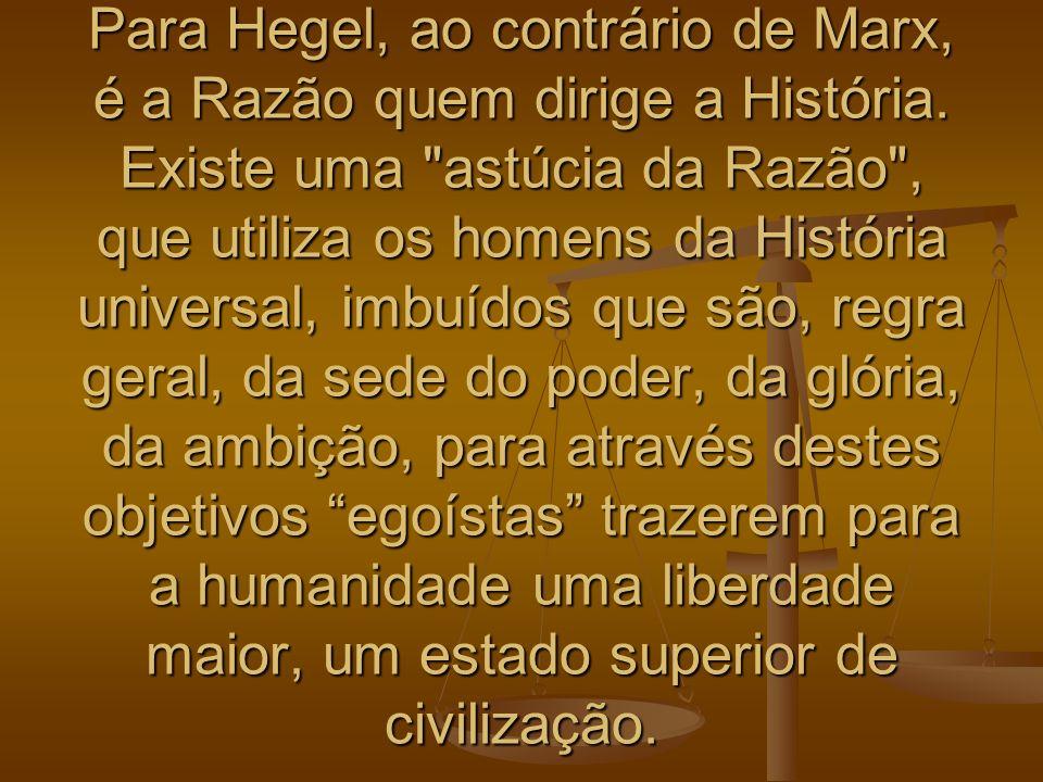 Para Hegel, ao contrário de Marx, é a Razão quem dirige a História