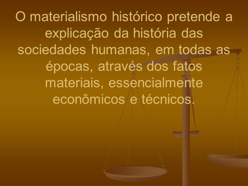 O materialismo histórico pretende a explicação da história das sociedades humanas, em todas as épocas, através dos fatos materiais, essencialmente econômicos e técnicos.