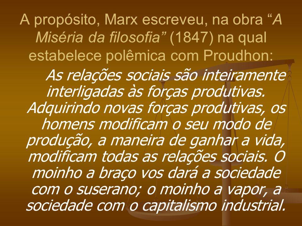 A propósito, Marx escreveu, na obra A Miséria da filosofia (1847) na qual estabelece polêmica com Proudhon: