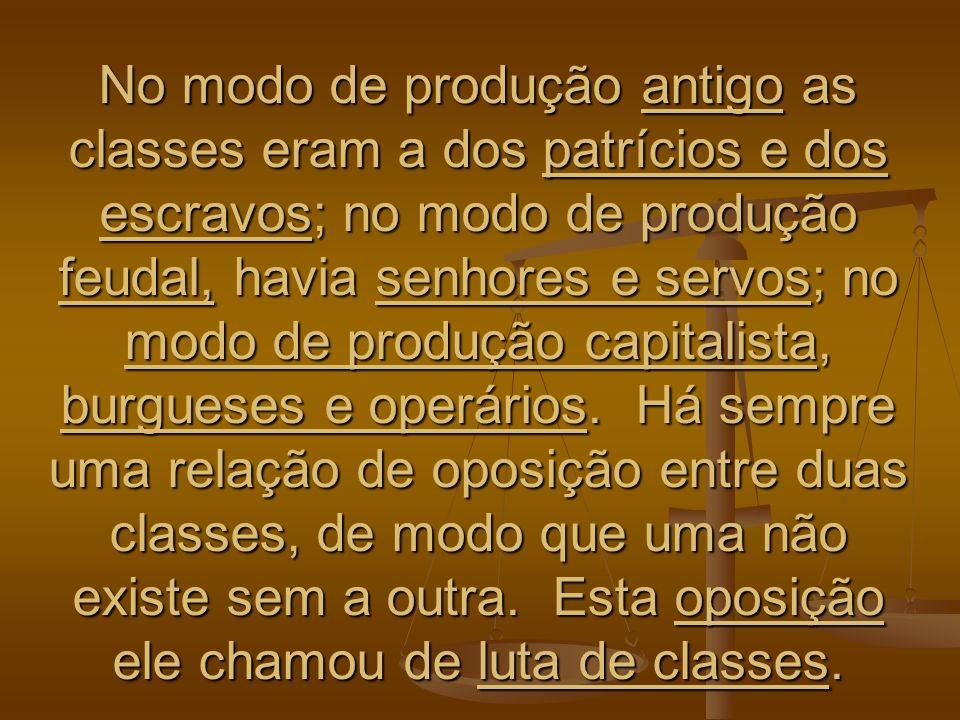 No modo de produção antigo as classes eram a dos patrícios e dos escravos; no modo de produção feudal, havia senhores e servos; no modo de produção capitalista, burgueses e operários.