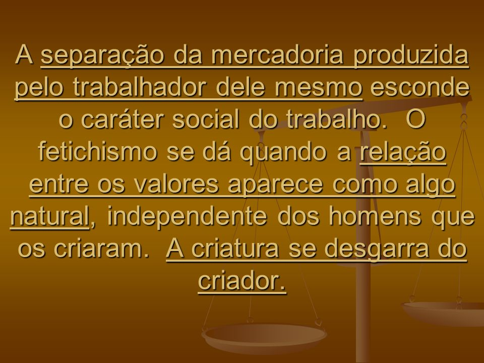 A separação da mercadoria produzida pelo trabalhador dele mesmo esconde o caráter social do trabalho.