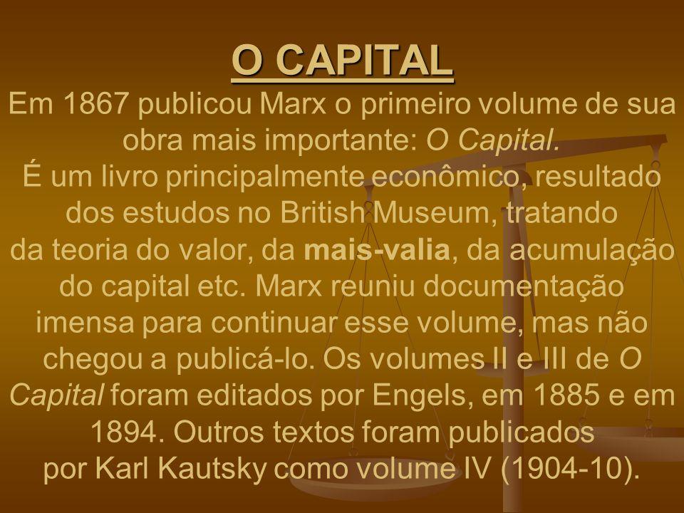 O CAPITAL Em 1867 publicou Marx o primeiro volume de sua obra mais importante: O Capital.