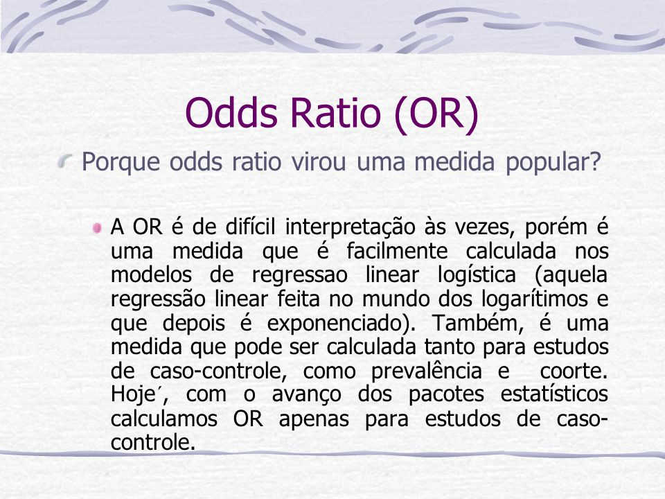 Odds Ratio (OR) Porque odds ratio virou uma medida popular