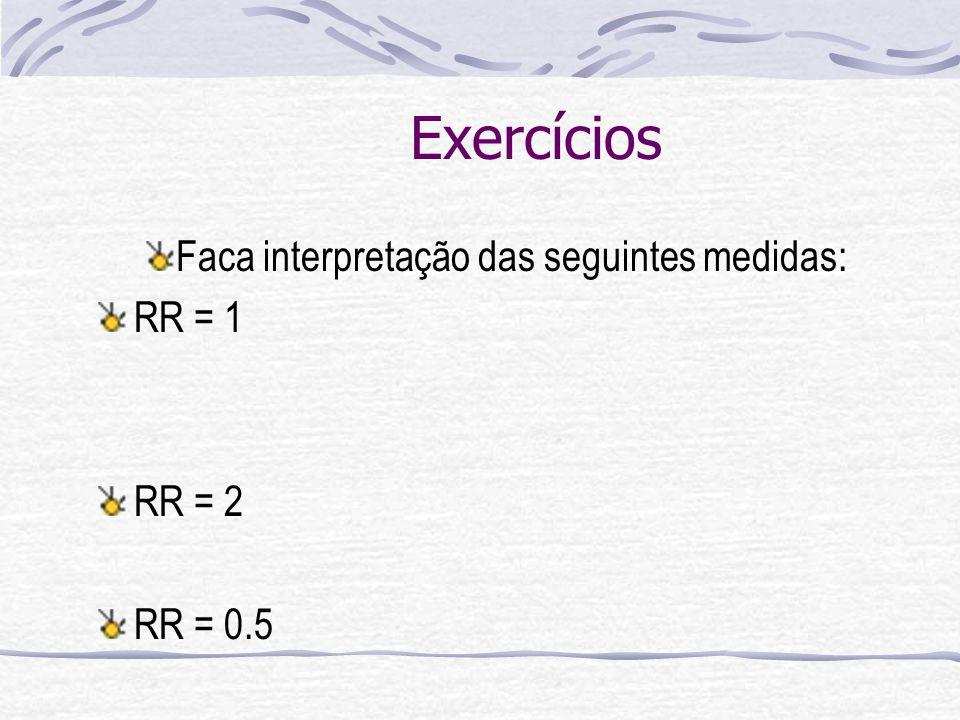 Exercícios Faca interpretação das seguintes medidas: RR = 1 RR = 2