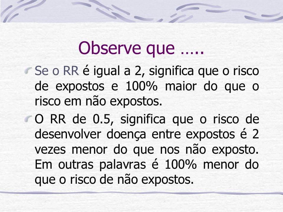 Observe que ….. Se o RR é igual a 2, significa que o risco de expostos e 100% maior do que o risco em não expostos.