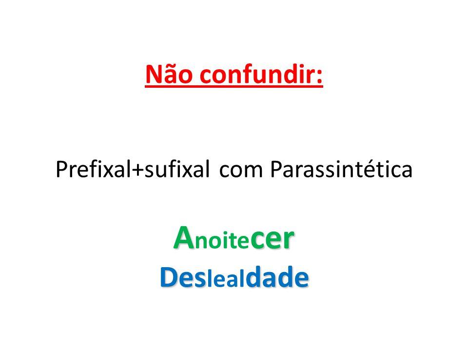 Não confundir: Prefixal+sufixal com Parassintética Anoitecer Deslealdade