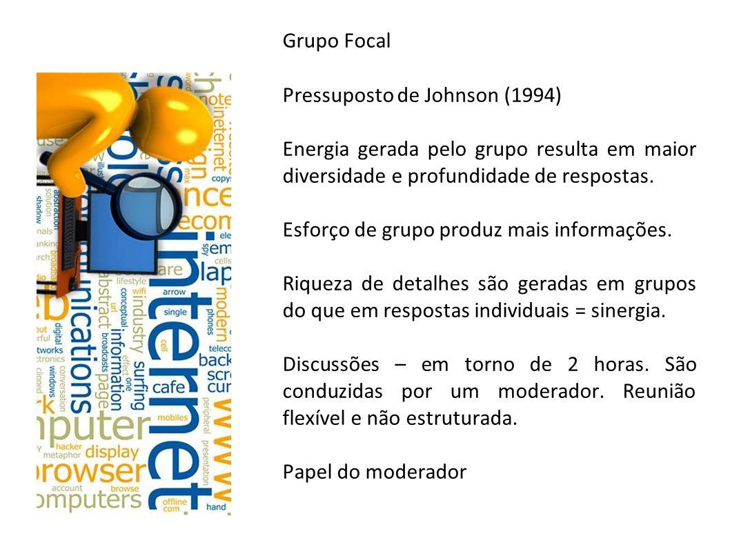 Grupo Focal Pressuposto de Johnson (1994) Energia gerada pelo grupo resulta em maior diversidade e profundidade de respostas.