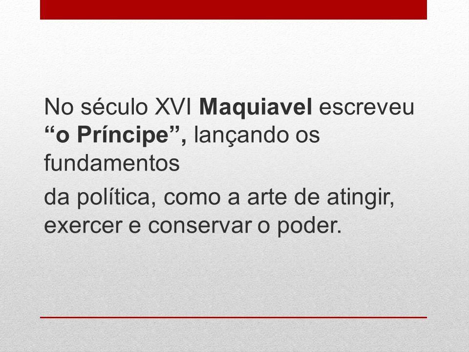 No século XVI Maquiavel escreveu o Príncipe , lançando os fundamentos da política, como a arte de atingir, exercer e conservar o poder.