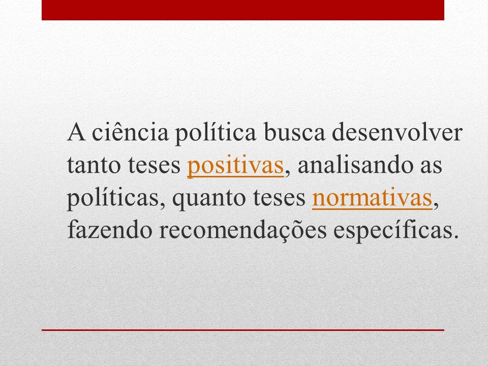 A ciência política busca desenvolver tanto teses positivas, analisando as políticas, quanto teses normativas, fazendo recomendações específicas.
