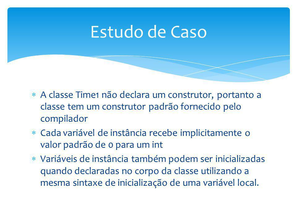 Estudo de Caso A classe Time1 não declara um construtor, portanto a classe tem um construtor padrão fornecido pelo compilador.