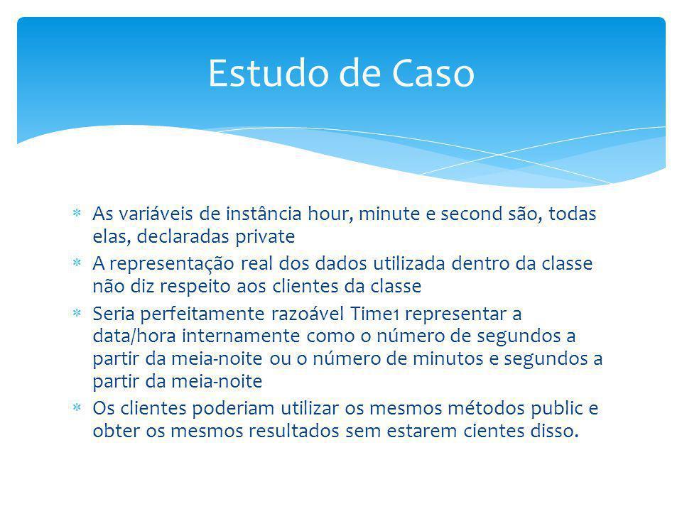 Estudo de Caso As variáveis de instância hour, minute e second são, todas elas, declaradas private.