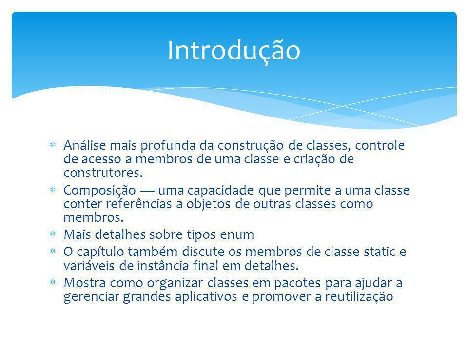 Introdução Análise mais profunda da construção de classes, controle de acesso a membros de uma classe e criação de construtores.