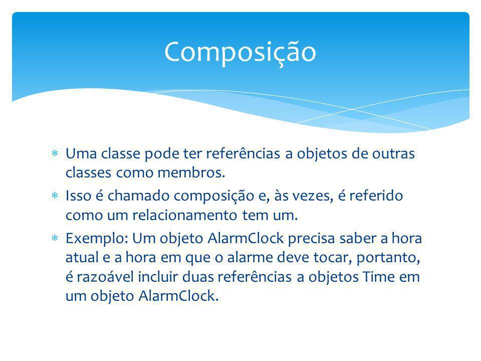 Composição Uma classe pode ter referências a objetos de outras classes como membros.